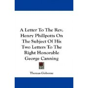 A Letter to the REV. Henry Phillpotts on the Subject of His Two Letters to the Right Honorable George Canning by Thomas Gisborne