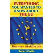Everything You Wanted to Know About the EU But Were Afraid to Ask by Robert Oulds
