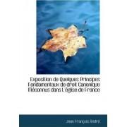 Exposition de Quelques Principes Fondamentaux de Droit Canonique Meconnus Dans L'Eglise de France by Jean Franois Andr