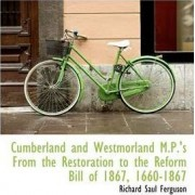 Cumberland and Westmorland M.P.'s from the Restoration to the Reform Bill of 1867, 1660-1867 by Richard Saul Ferguson
