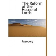The Reform of the House of Lords by Rosebery