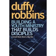 Building a Youth Ministry That Builds Disciples by Duffy Robbins
