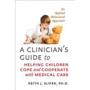 A Clinician's Guide to Helping Children Cope and Cooperate with Medical Care by Keith J. Slifer