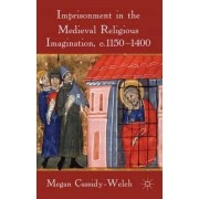 Imprisonment in the Medieval Religious Imagination, c. 1150-1400 by Megan Cassidy-Welch