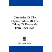 Chronicles Of The Pilgrim Fathers Of The Colony Of Plymouth, From 1602-1625 by Alexander Young