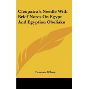 Cleopatra's Needle with Brief Notes on Egypt and Egyptian Obelisks by Erasmus Wilson