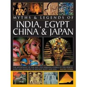 Myths & Legends of India, Egypt, China & Japan: The Mythology of the East: The Fabulous of the Heroes, Gods and Warriors of Ancient Egypt and Asia