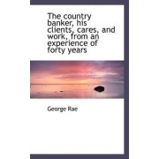 The Country Banker, His Clients, Cares, and Work, from an Experience of Forty Years by George Rae