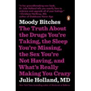 Moody Bitches: The Truth about the Drugs You're Taking, the Sleep You're Missing, the Sex You're Not Having, and What's Really Making