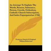 An Attempt To Explain The Words, Reason, Substance, Person, Creeds, Orthodoxy, Catholic-Church Subscription, And Index Expurgatorius (1766) by Presbyter Church of England