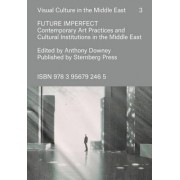 Future Imperfect - Contemporary Art Practices and Cultural Institutions in the Middle East by Anthony Downey