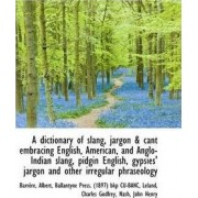 A Dictionary of Slang, Jargon & Cant Embracing English, American, and Anglo-Indian Slang, Pidgin Eng by Barrre Albert
