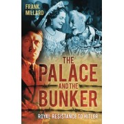 The Palace and the Bunker: Royal Resistance to Hitler by Frank Millard