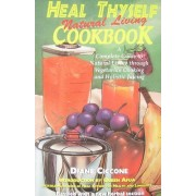 Heal Thyself Natural Living Cookbook by Diane Ciccone