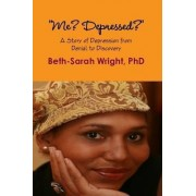 Me? Depressed? A Story of Depression from Denial to Discovery by Beth-Sarah Wright