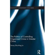 The Politics of Controlling Organized Crime in Greater China by Sonny Shiu-Hing Lo