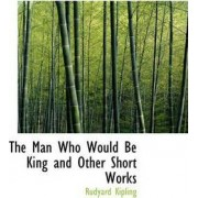 The Man Who Would Be King and Other Short Works by Rudyard Kipling