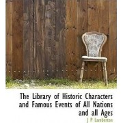 The Library of Historic Characters and Famous Events of All Nations and All Ages by J P Lamberton