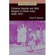 Christian Identity and Dalit Religion in Hindu India, 1868-1947 by Chad M. Bauman