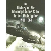 The History of the Air Intercept Radar and the British Nightfighter 1935-1959 by Ian White