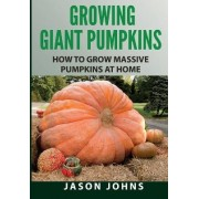 Growing Giant Pumpkins - How to Grow Massive Pumpkins at Home by Jason Johns