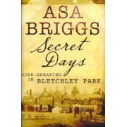 Secret Days: Codebreaking in Bletchley Park by Asa Briggs