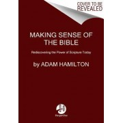 Making Sense of the Bible: Rediscovering the Power of Scripture Today by Adam Hamilton