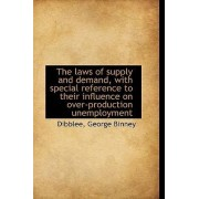 The Laws of Supply and Demand, with Special Reference to Their Influence on Over-Production Unemploy by Dibblee George Binney