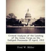 Critical Analysis of the Landing of the Anzac Corps on the Gallipoli Peninsula by Fred W Miller