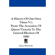 A History of Our Own Times V1 by Professor of History Justin McCarthy