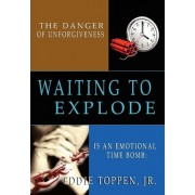 The Danger of Unforgiveness is an Emotional Time Bomb by Jr. Eddie Toppen
