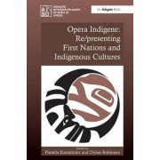 Opera Indigene: Re/presenting First Nations and Indigenous Cultures by Dr. Dylan Robinson