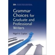 Grammar Choices for Graduate and Professional Writers by Nigel A. Caplan