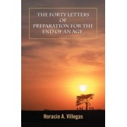 The Forty Letters of Preparation for the End of an Age. by Horacio A Villegas