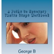 A Paths to Recovery Twelve Steps Workbook by George B