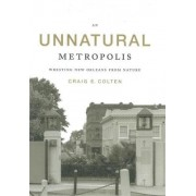 An Unnatural Metropolis by Craig E Colten
