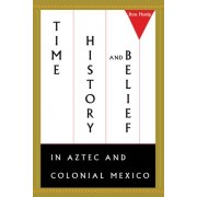 Time, History, and Belief in Aztec and Colonial Mexico by Ross Hassig