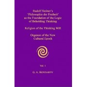 Rudolf Steiner's 'Philosophie Der Freiheit' as the Foundation of the Logic of Beholding Thinking. Religion of the Thinking Will. Organon of the New Cultural Epoch. Vol. 1 by G. A. Bondarev