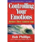 Controlling Your Emotions, Before They Control You by Bob Phillips