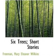 Six Trees; Short Stories by Freeman Mary Eleanor Wilkins