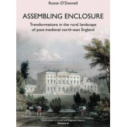 Assembling Enclosure: Transformations in the Rural Landscape of Post-Medieval North-East England by Ronan O'Donnell