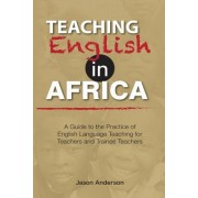 Teaching English in Africa. a Guide to the Practice of English Language Teaching for Teachers and Trainee Teachers