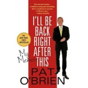 I'll Be Back Right After This by Pat O'Brien