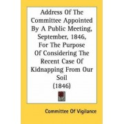 Address of the Committee Appointed by a Public Meeting, September, 1846, for the Purpose of Considering the Recent Case of Kidnapping from Our Soil (1846) by Of Vigilance Committee of Vigilance