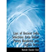 Lays of Ancient India Selections from Indian Poetry Rendered Into English Verse by Romesh Chunder Dutt