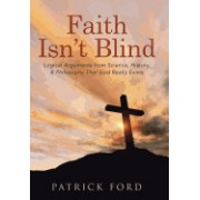 Faith Isn't Blind: Logical Arguments from Science, History, & Philosophy That God Really Exists