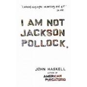 I am Not Jackson Pollock by John Haskell