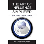 The Art of Influence Simplified: How to Be a Trusted Advisor