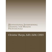 Motivational Interviewing Training for Health Professionals by Dr Christine W Thorpe