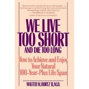 We Live Too Short and Die Too Long by Walter M Bortz
